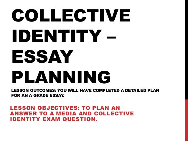 COLLECTIVE IDENTITY – ESSAY PLANNINGLESSON OUTCOMES: YOU WILL HAVE COMPLETED A DETAILED PLAN FOR AN A GRADE ESSAY. LESSON ...