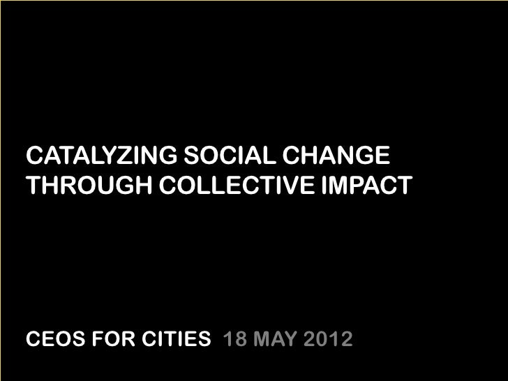 CATALYZING SOCIAL CHANGETHROUGH COLLECTIVE IMPACTCEOS FOR CITIES 18 MAY 2012