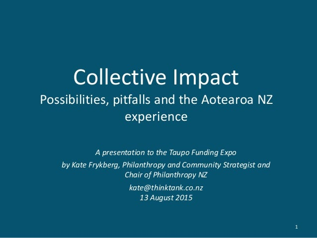 Collective Impact Possibilities, pitfalls and the Aotearoa NZ experience A presentation to the Taupo Funding Expo by Kate ...