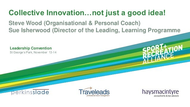 Collective Innovation…not just a good idea! Steve Wood (Organisational & Personal Coach) Sue Isherwood (Director of the Le...