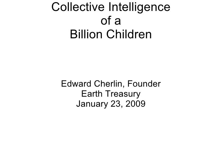 Collective Intelligence of a Billion Children <ul><ul><li>Edward Cherlin, Founder </li></ul></ul><ul><ul><li>Earth Treasur...