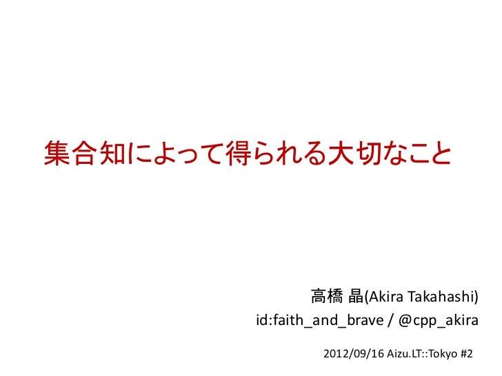 集合知によって得られる大切なこと                 高橋 晶(Akira Takahashi)        id:faith_and_brave / @cpp_akira                 2012/09/16 A...