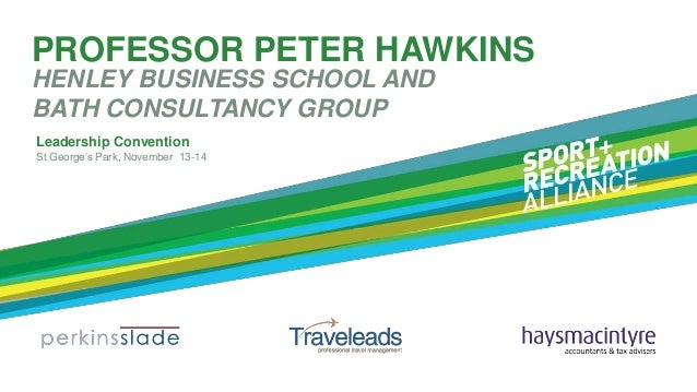 """PROFESSOR PETER HAWKINS HENLEY BUSINESS SCHOOL AND BATH CONSULTANCY GROUP Leadership Convention St George""""s Park, November..."""