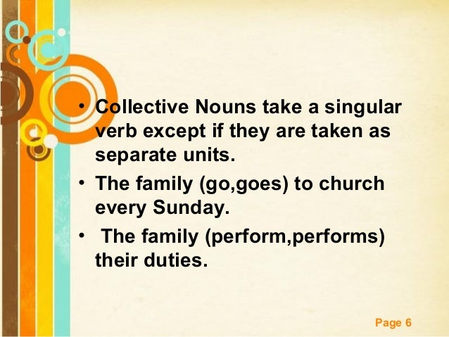 • Collective Nouns take a singular verb except if they are taken as separate units. • The family (go,goes) to church every...