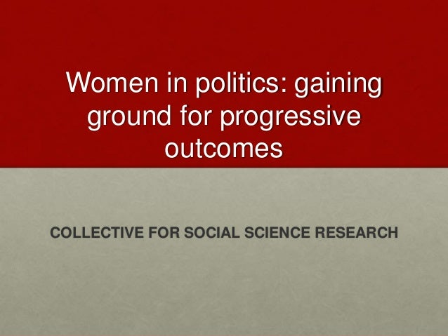 Women in politics: gaining ground for progressive outcomes COLLECTIVE FOR SOCIAL SCIENCE RESEARCH