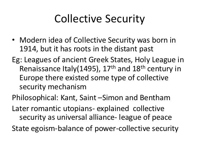 Collective Security• Modern idea of Collective Security was born in  1914, but it has roots in the distant pastEg: Leagues...