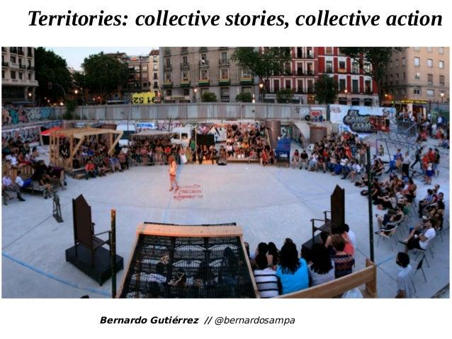 Bernardo Gutiérrez // @bernardosampa Territories: collective stories, collective action