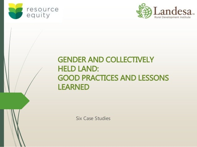GENDER AND COLLECTIVELY HELD LAND: GOOD PRACTICES AND LESSONS LEARNED Six Case Studies