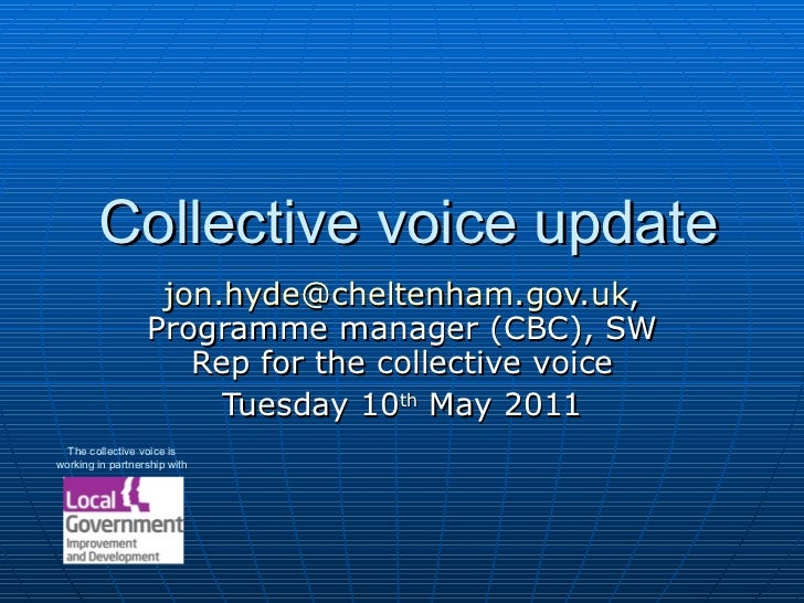 Collective voice update [email_address] , Programme manager (CBC), SW Rep for the collective voice Tuesday 10 th  May 2011...