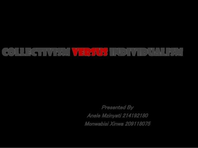 Presented By Anele Mzinyati 214192180 Monwabisi Xinwa 209118075 COLLECTIVISM VERSUS INDIVIDUALISM