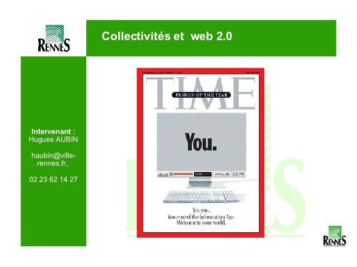 Intervenant : Hugues AUBIN haubin@ville-rennes.fr,  02 23 62 14 27 Collectivités et  web 2.0