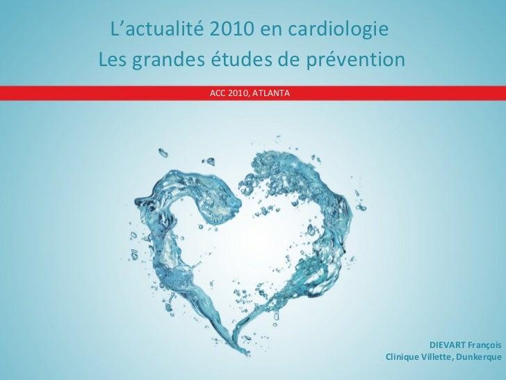 ACC 2010, ATLANTA L'actualité 2010 en cardiologie  Les grandes études de prévention DIEVART François Clinique Villette, Du...