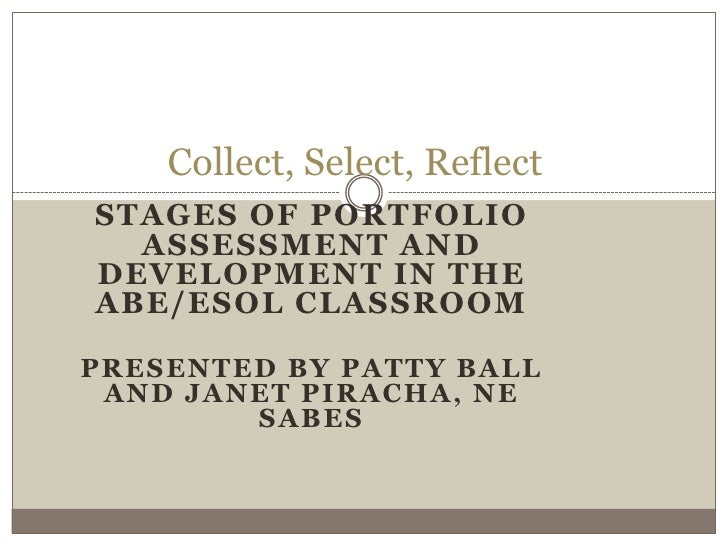 Collect, Select, ReflectSTAGES OF PORTFOLIO  ASSESSMENT ANDDEVELOPMENT IN THEABE/ESOL CLASSROOMPRESENTED BY PATTY BALL AND...