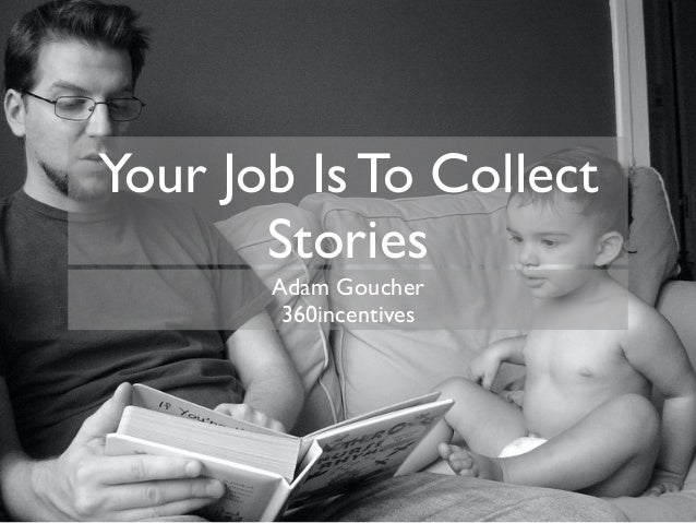 Your Job Is To Collect Stories Adam Goucher 360incentives