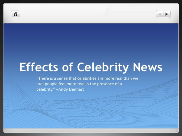 "Effects of Celebrity News<br />""There is a sense that celebrities are more real than we are; people feel more real in the ..."