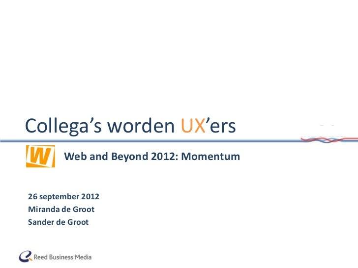 Collega's worden UX'ersThe     Web and Beyond 2012: Momentum26 september 2012Miranda de GrootSander de Groot