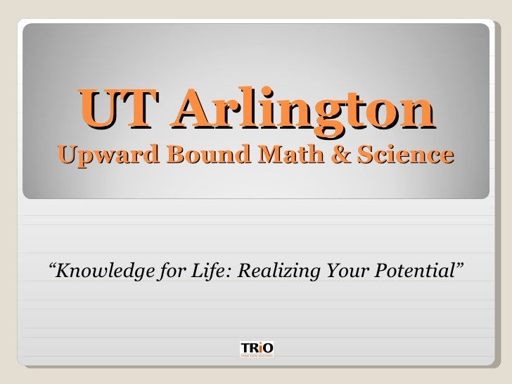 "UT Arlington Upward Bound Math & Science  "" Knowledge for Life: Realizing Your Potential"""