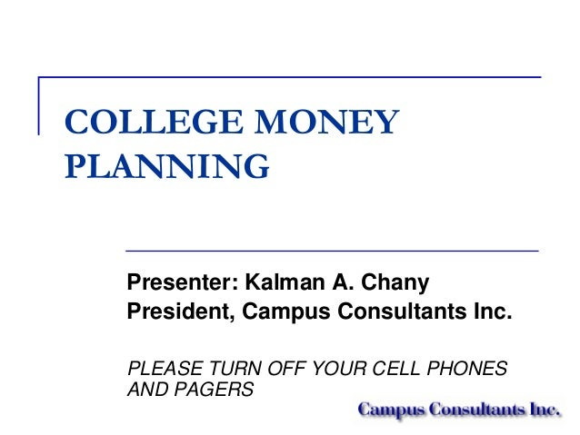 COLLEGE MONEY PLANNING Presenter: Kalman A. Chany President, Campus Consultants Inc. PLEASE TURN OFF YOUR CELL PHONES AND ...