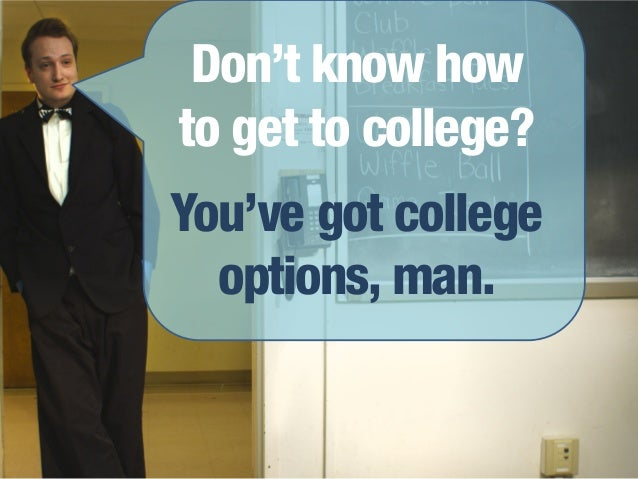 Don't know howto get to college?You've got college  options, man.