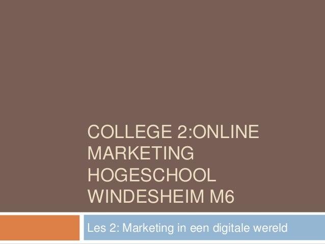 COLLEGE 2:ONLINEMARKETINGHOGESCHOOLWINDESHEIM M6Les 2: Marketing in een digitale wereld