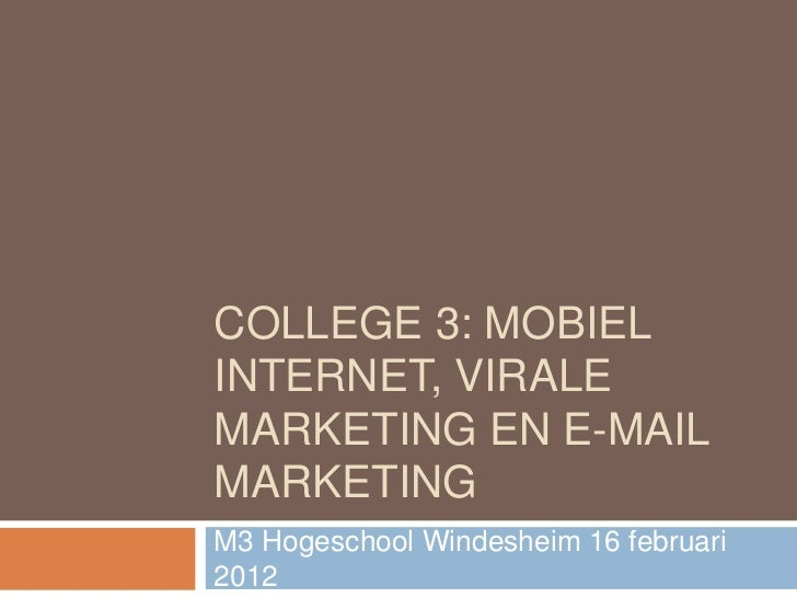 COLLEGE 3: MOBIELINTERNET, VIRALEMARKETING EN E-MAILMARKETINGM3 Hogeschool Windesheim 16 februari2012