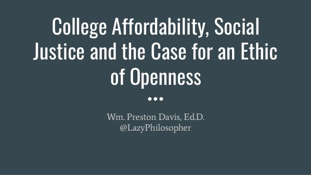 College Affordability, Social Justice and the Case for an Ethic of Openness Wm. Preston Davis, Ed.D. @LazyPhilosopher