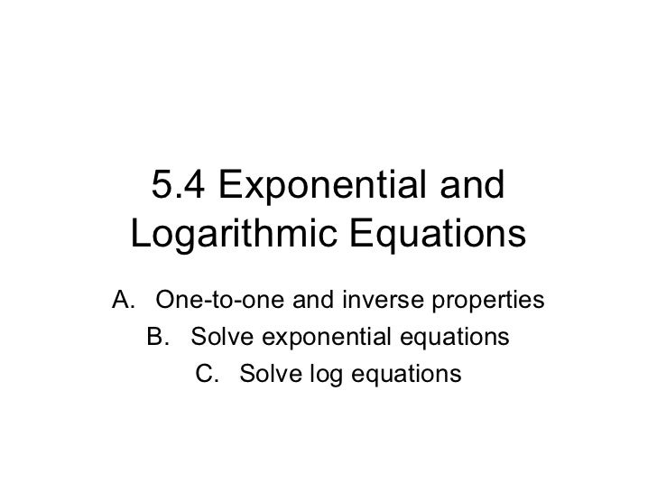 5.4 Exponential and Logarithmic Equations <ul><li>One-to-one and inverse properties </li></ul><ul><li>Solve exponential eq...