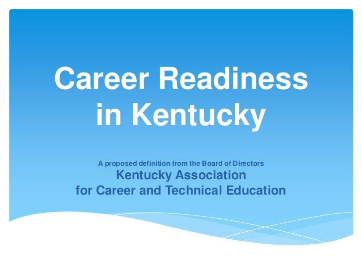 Career Readiness  in Kentucky    A proposed definition from the Board of Directors        Kentucky Association for Career ...