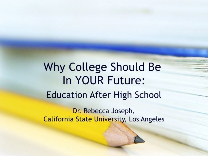 Why College Should Be  In YOUR Future: Education After High School Dr. Rebecca Joseph, California State University, Los An...
