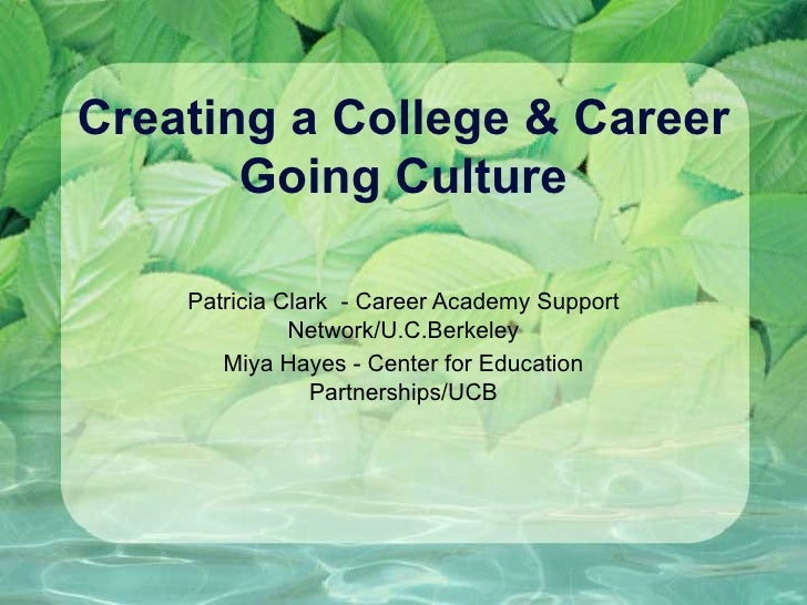 Creating a College & Career Going Culture Patricia Clark  - Career Academy Support Network/U.C.Berkeley Miya Hayes - Cente...