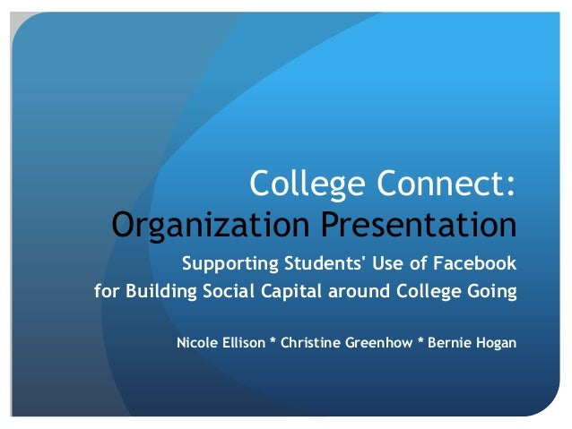 College Connect: Organization Presentation           Supporting Students Use of Facebookfor Building Social Capital around...