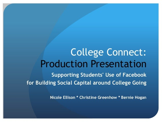 College Connect:     Production Presentation           Supporting Students Use of Facebookfor Building Social Capital arou...