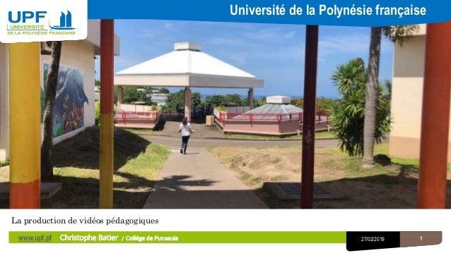1 La production de vidéos pédagogiques Université de la Polynésie française 127/02/2019www.upf.pf Christophe Batier / Coll...