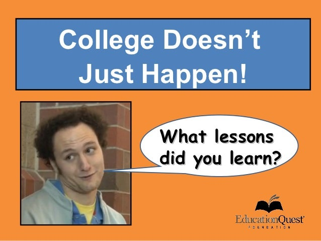 College Doesn't Just Happen!       What lessons       did you learn?