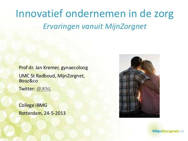 Innovatief ondernemen in de zorgErvaringen vanuit MijnZorgnetProf dr. Jan Kremer, gynaecoloogUMC St Radboud, MijnZorgnet,B...
