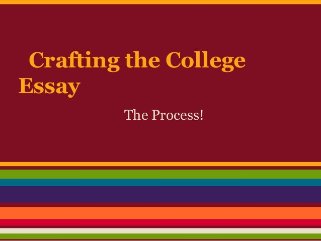 Crafting the CollegeEssay         The Process!