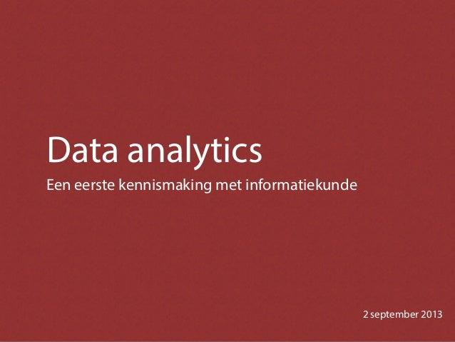 Data analytics Een eerste kennismaking met informatiekunde 2 september 2013