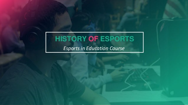 Esports in Education Course HISTORY OF ESPORTS