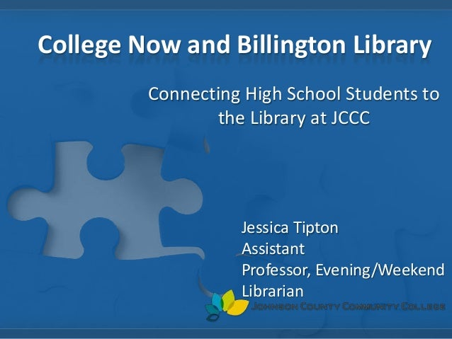 College Now and Billington Library Connecting High School Students to the Library at JCCC Jessica Tipton Assistant Profess...