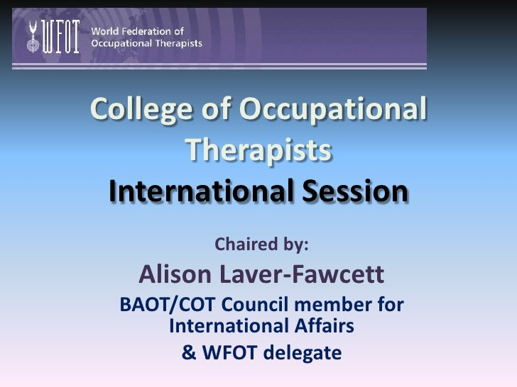 College of Occupational TherapistsInternational Session<br />Chaired by: <br />Alison Laver-Fawcett<br />BAOT/COT Council ...