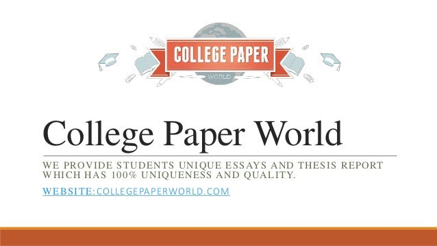 College Paper World WE PROVIDE STUDENTS UNIQUE ESSAYS AND THESIS REPORT WHICH HAS 100 UNIQUENESS