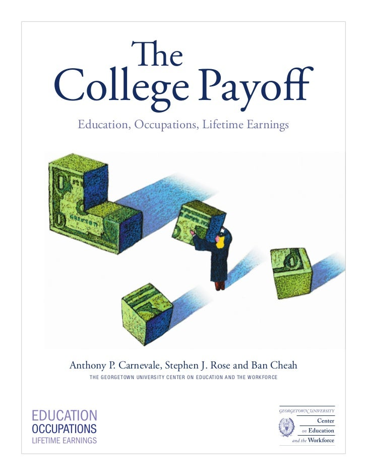 TheCollege Payoff Education, Occupations, Lifetime EarningsAnthony P. Carnevale, Stephen J. Rose and Ban Cheah    T HE GE O...