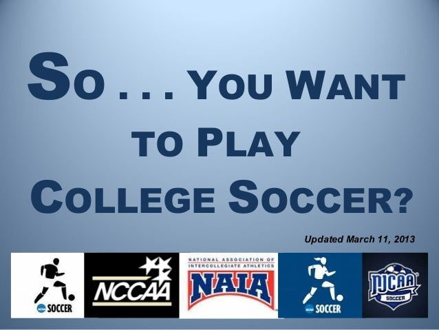 SO . . . YOU WANT    TO PLAYCOLLEGE SOCCER?              Updated March 11, 2013