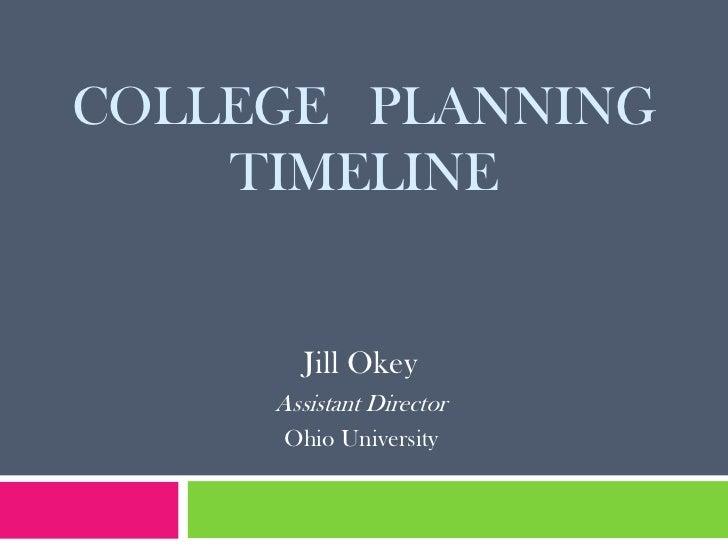 COLLEGE PLANNING    TIMELINE        Jill Okey     Assistant Director     Ohio University