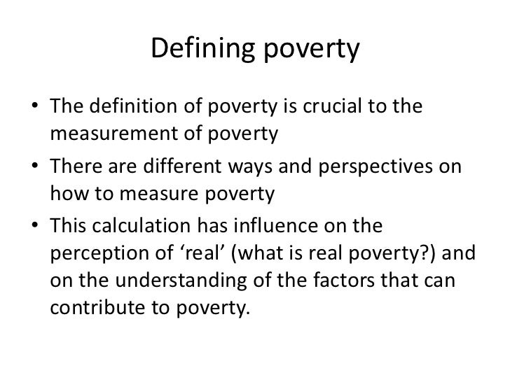 poverty definition Poverty is the scarcity or the lack of a certain (variant) amount of material possessions or money poverty is a multifaceted concept, which may include.