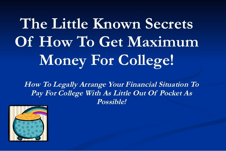 The Little Known Secrets Of How To Get Maximum Money For College! How To Legally Arrange Your Financial Situation To Pay F...