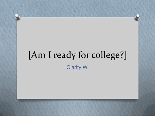 [Am I ready for college?]         Clarity W.