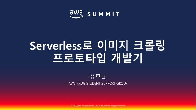 © 2018, Amazon Web Services, Inc. or Its Affiliates. All rights reserved. 유호균 AWS KRUG STUDENT SUPPORT GROUP Serverless로 이...