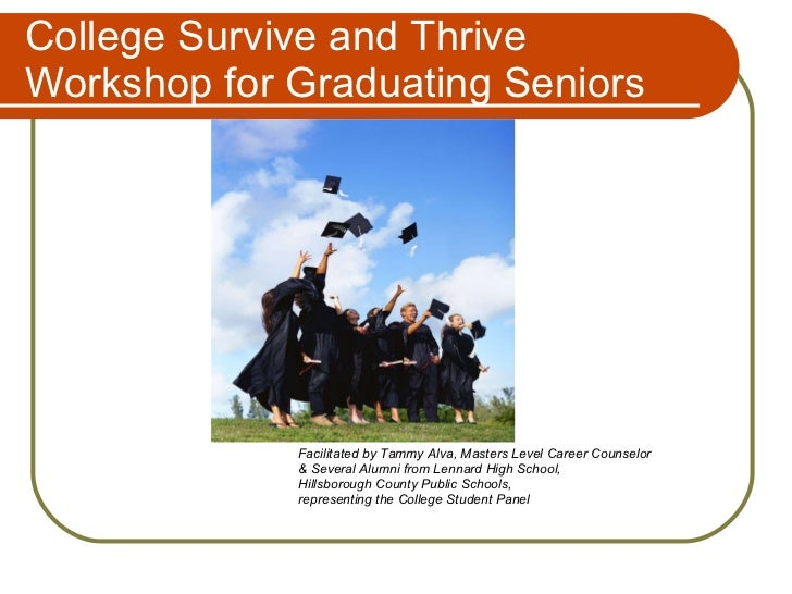 College Survive and Thrive Workshop for Graduating Seniors <ul><li>Facilitated by Tammy Alva, Masters Level Career Counsel...