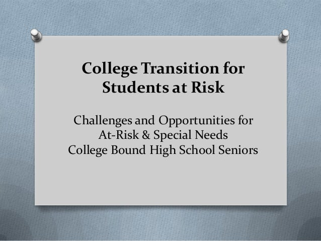 College Transition for    Students at Risk Challenges and Opportunities for     At-Risk & Special NeedsCollege Bound High ...